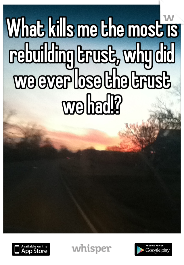What kills me the most is rebuilding trust, why did we ever lose the trust we had!?