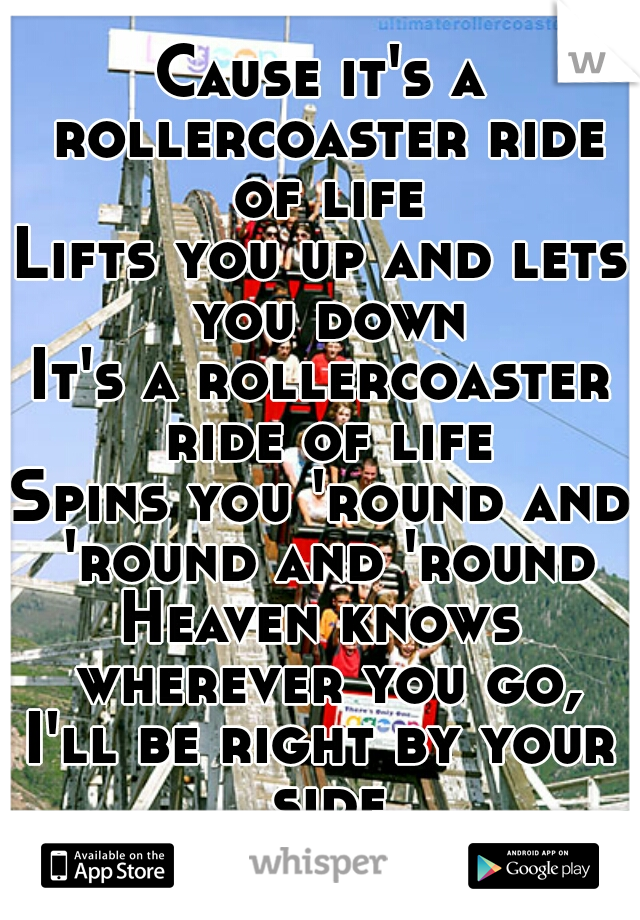 Cause it's a rollercoaster ride of life Lifts you up and lets you down It's a rollercoaster ride of life Spins you 'round and 'round and 'round Heaven knows wherever you go, I'll be right by your side