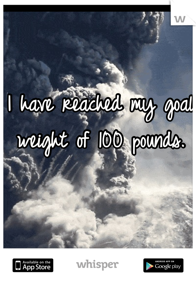 I have reached my goal weight of 100 pounds.