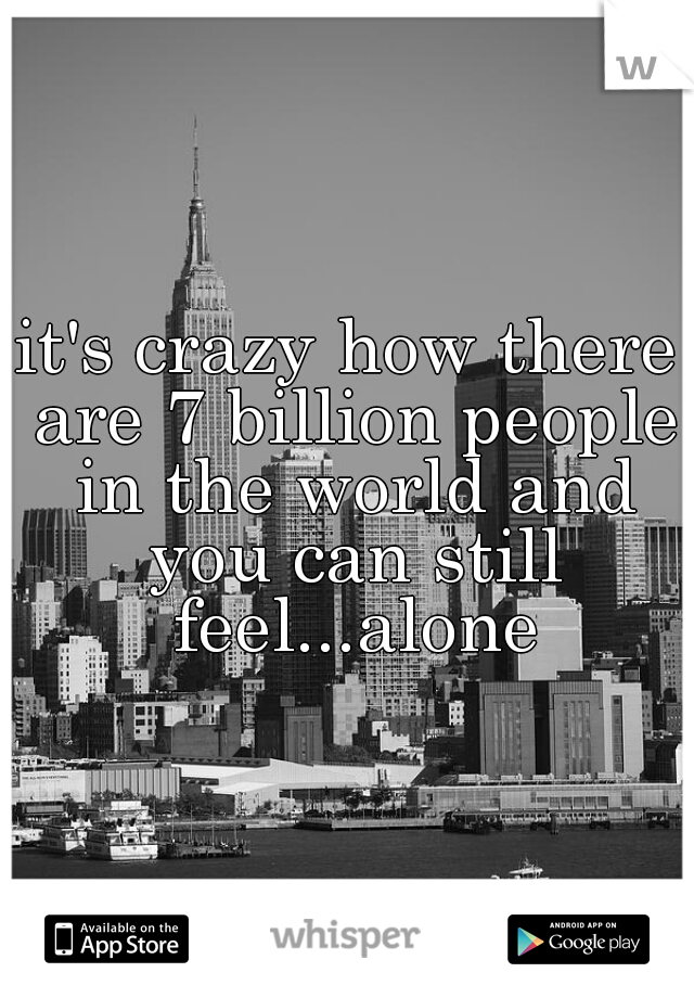 it's crazy how there are 7 billion people in the world and you can still feel...alone