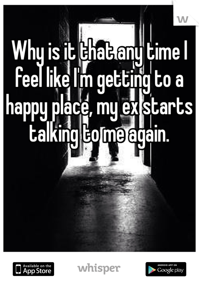 Why is it that any time I feel like I'm getting to a happy place, my ex starts talking to me again.