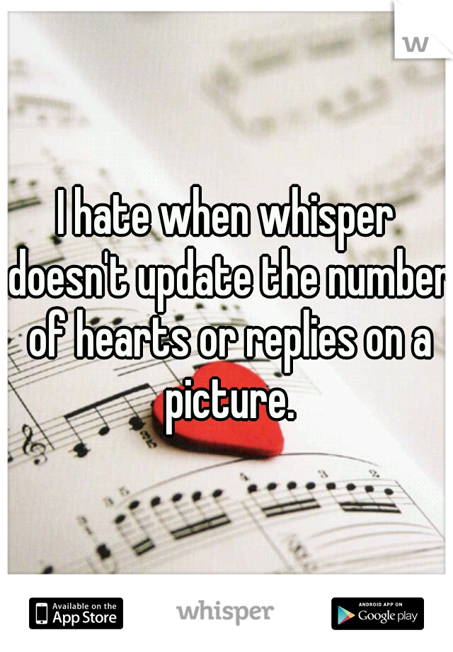 I hate when whisper doesn't update the number of hearts or replies on a picture.