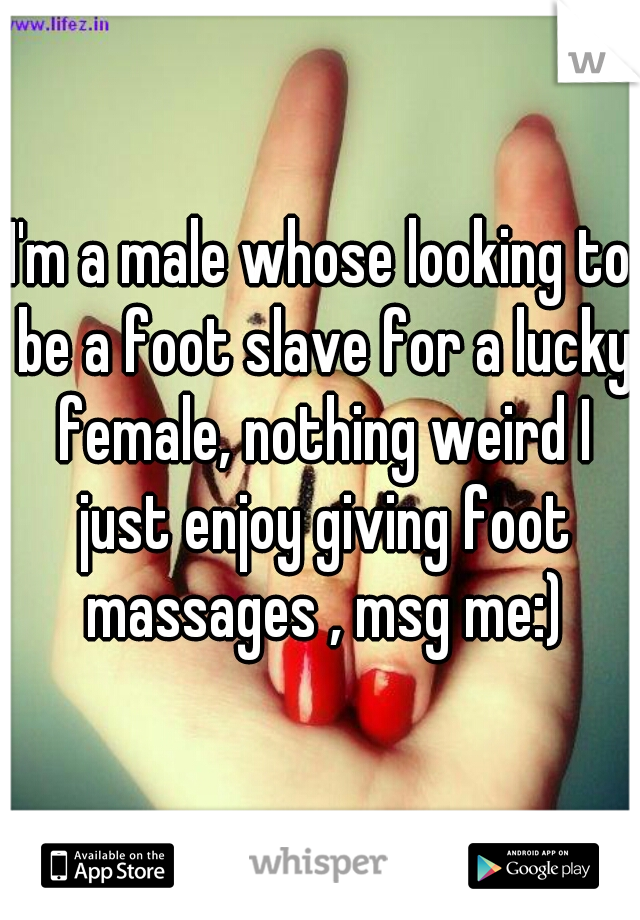 I'm a male whose looking to be a foot slave for a lucky female, nothing weird I just enjoy giving foot massages , msg me:)