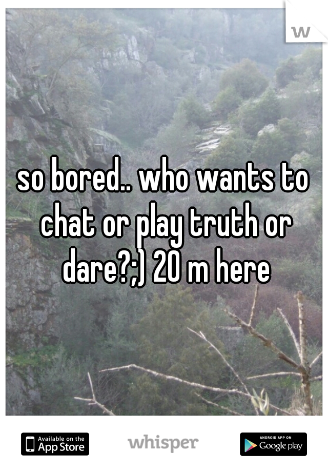 so bored.. who wants to chat or play truth or dare?;) 20 m here