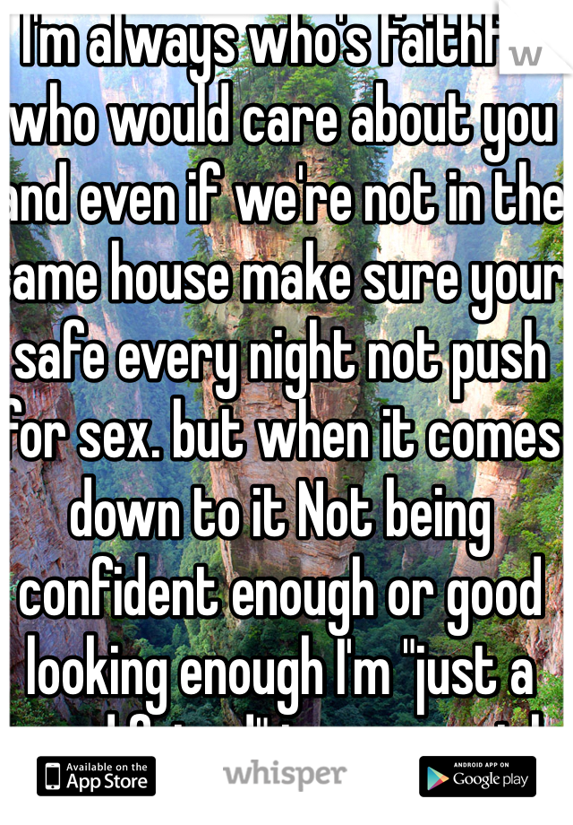 """I'm always who's faithful who would care about you and even if we're not in the same house make sure your safe every night not push for sex. but when it comes down to it Not being confident enough or good looking enough I'm """"just a good friend"""" to every girl"""