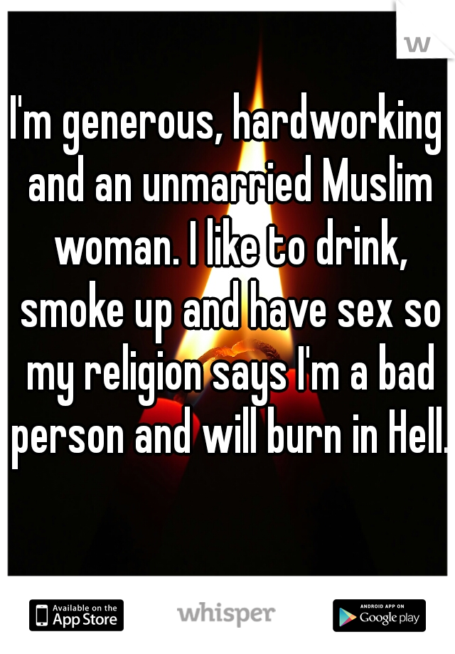 I'm generous, hardworking and an unmarried Muslim woman. I like to drink, smoke up and have sex so my religion says I'm a bad person and will burn in Hell.