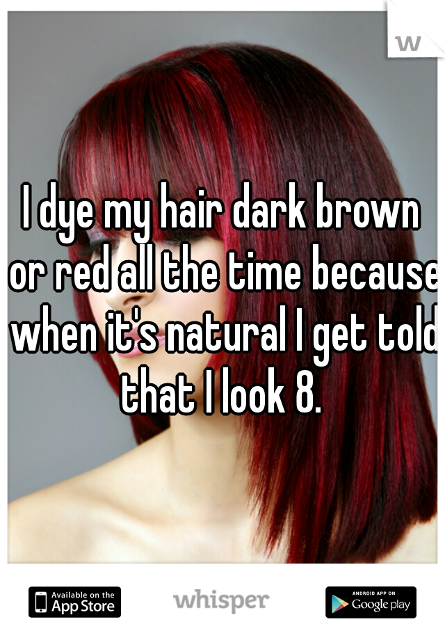 I dye my hair dark brown or red all the time because when it's natural I get told that I look 8.