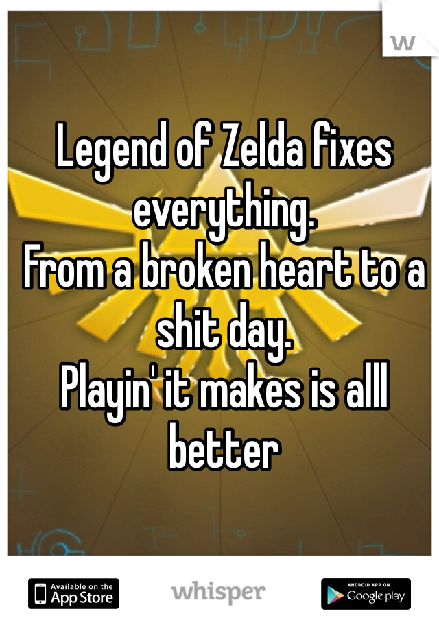 Legend of Zelda fixes everything. From a broken heart to a shit day. Playin' it makes is alll better