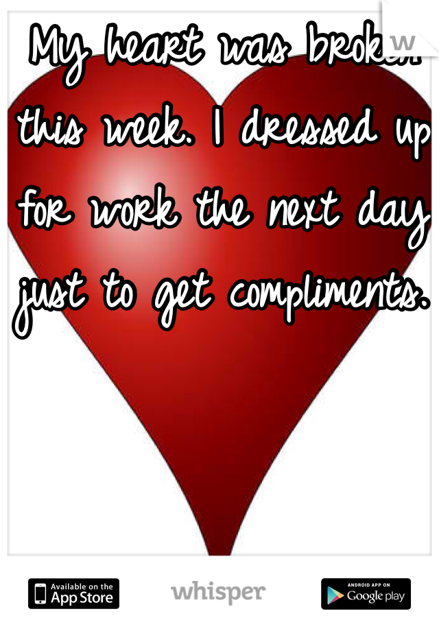 My heart was broken this week. I dressed up for work the next day just to get compliments.