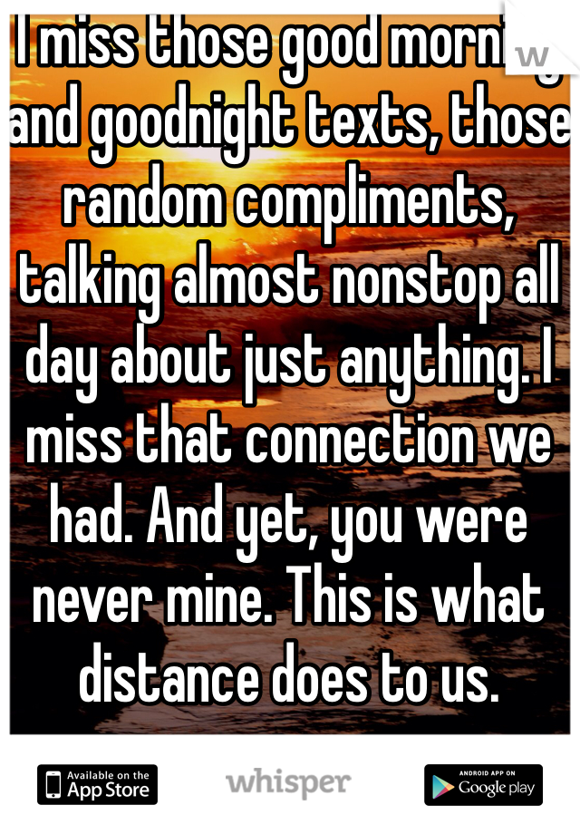 I miss those good morning and goodnight texts, those random compliments, talking almost nonstop all day about just anything. I miss that connection we had. And yet, you were never mine. This is what distance does to us.