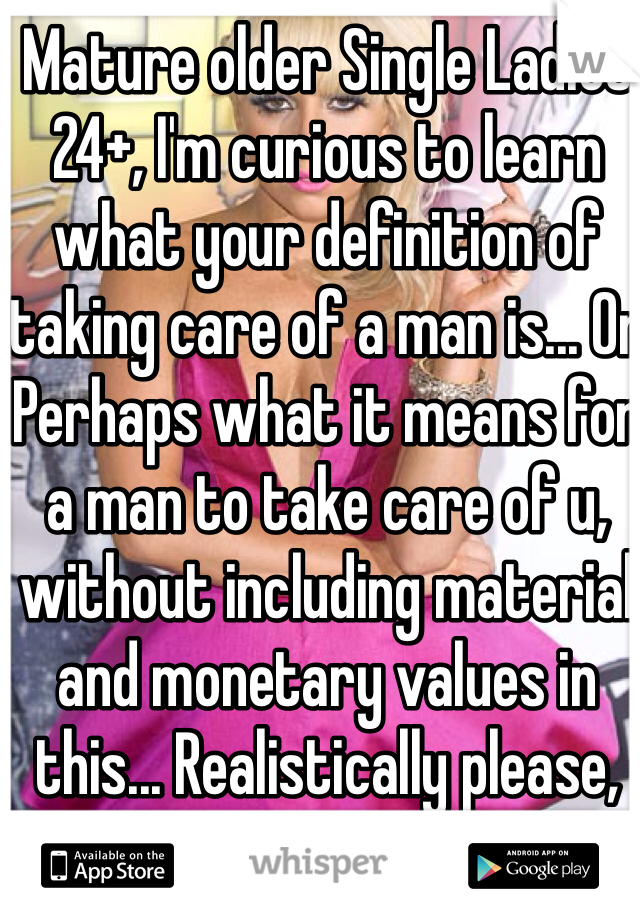 Mature older Single Ladies  24+, I'm curious to learn what your definition of taking care of a man is... Or Perhaps what it means for a man to take care of u, without including material and monetary values in this... Realistically please, especially women in GA because their theory mostly revolves around what men can do for them..