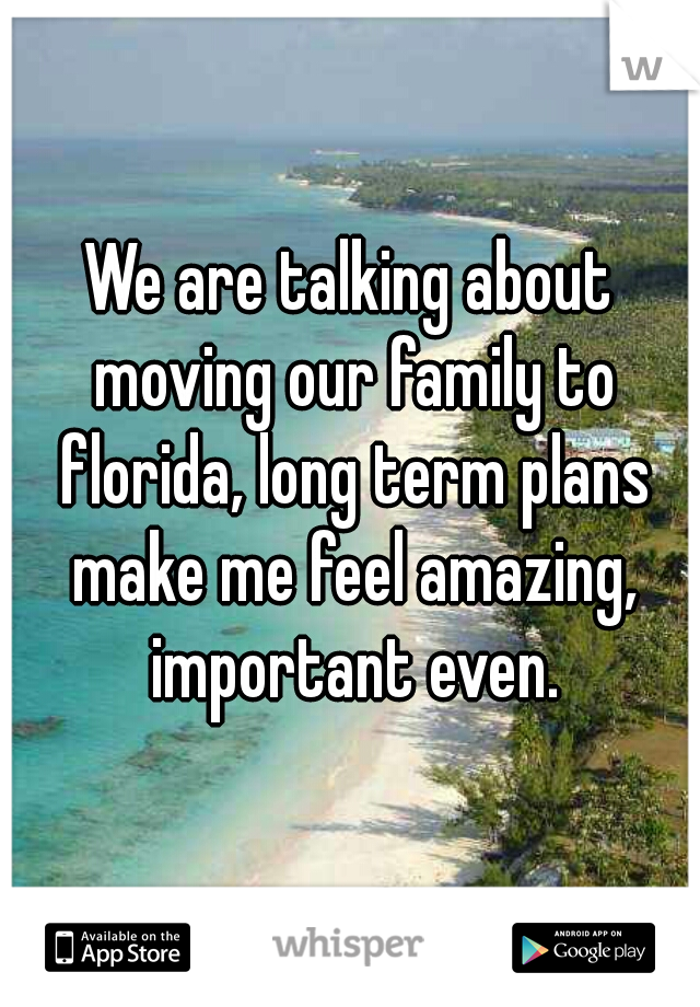 We are talking about moving our family to florida, long term plans make me feel amazing, important even.
