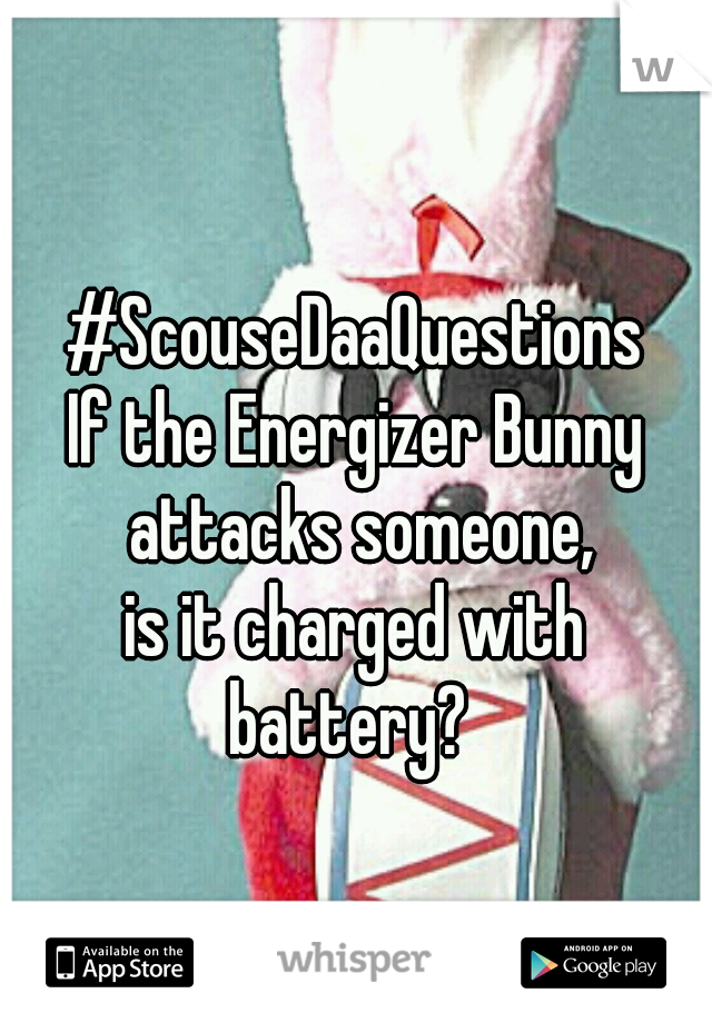 #ScouseDaaQuestions If the Energizer Bunny attacks someone, is it charged with battery?