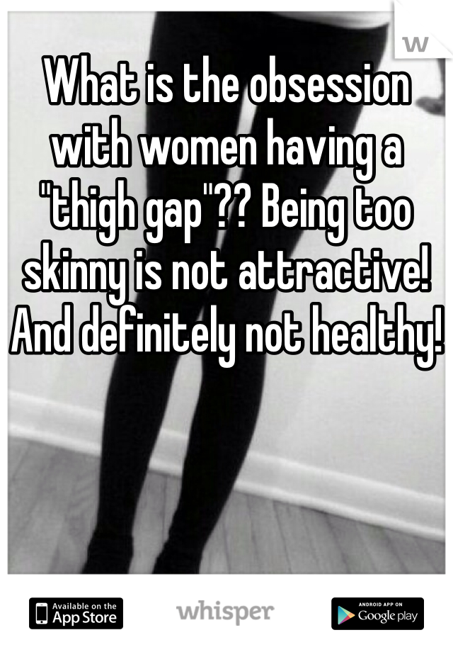 """What is the obsession with women having a """"thigh gap""""?? Being too skinny is not attractive! And definitely not healthy!"""