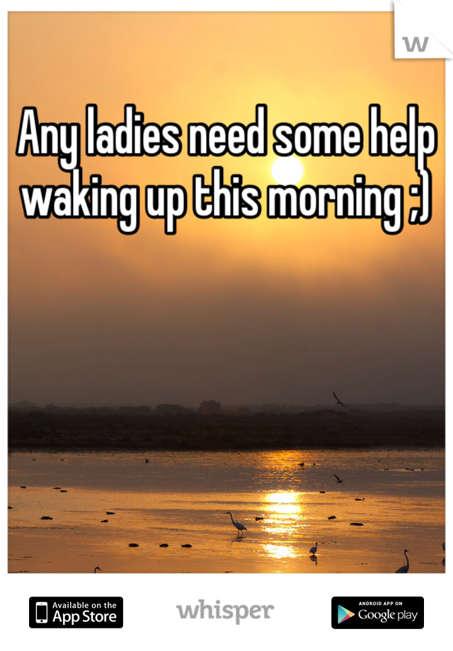 Any ladies need some help waking up this morning ;)