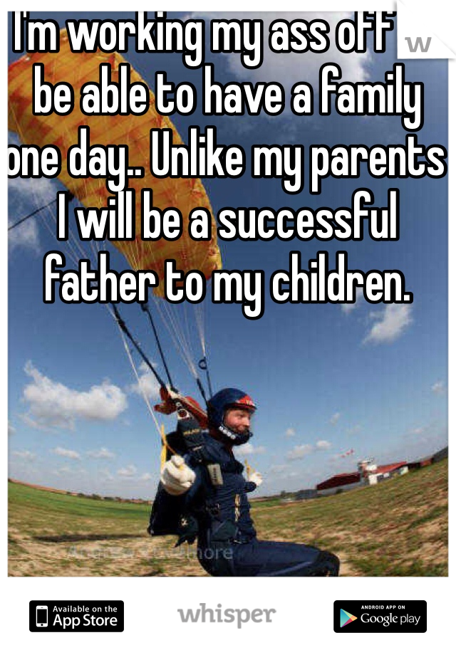 I'm working my ass off to be able to have a family one day.. Unlike my parents I will be a successful father to my children.