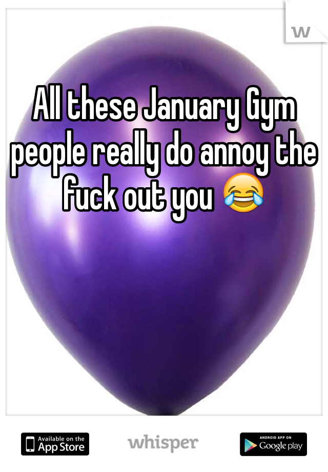 All these January Gym people really do annoy the fuck out you 😂
