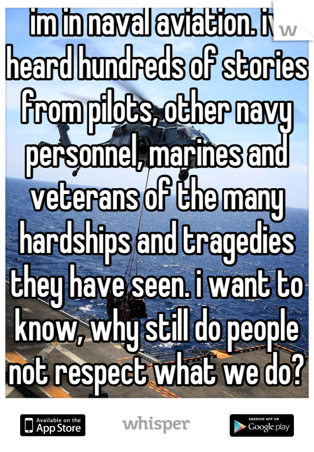 im in naval aviation. iv heard hundreds of stories from pilots, other navy personnel, marines and veterans of the many hardships and tragedies they have seen. i want to know, why still do people not respect what we do?