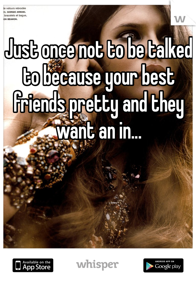 Just once not to be talked to because your best friends pretty and they want an in...