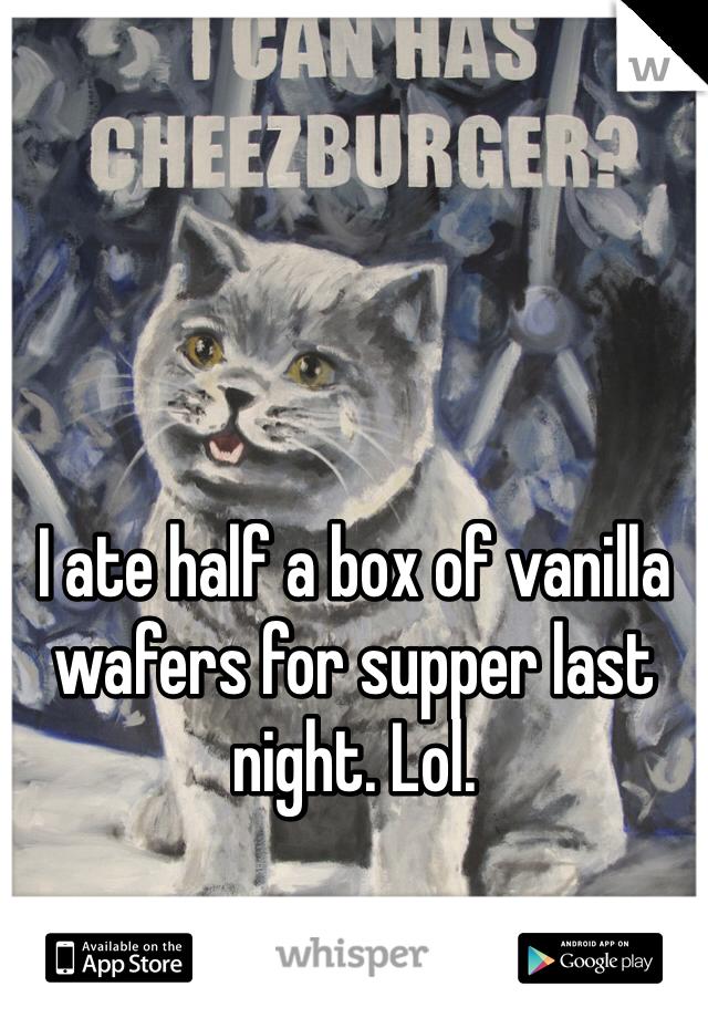 I ate half a box of vanilla wafers for supper last night. Lol.