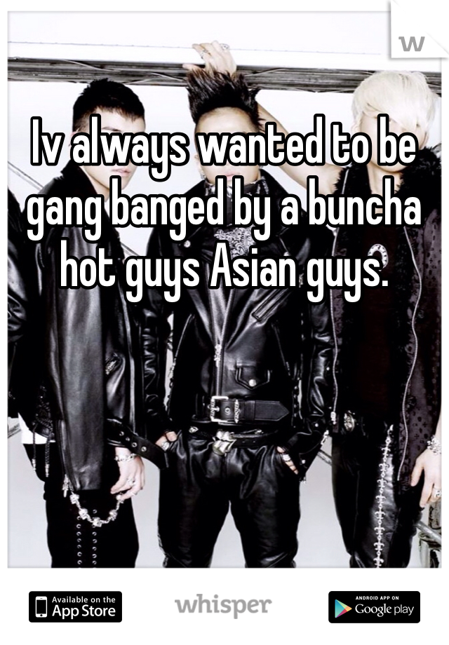 Iv always wanted to be gang banged by a buncha hot guys Asian guys.
