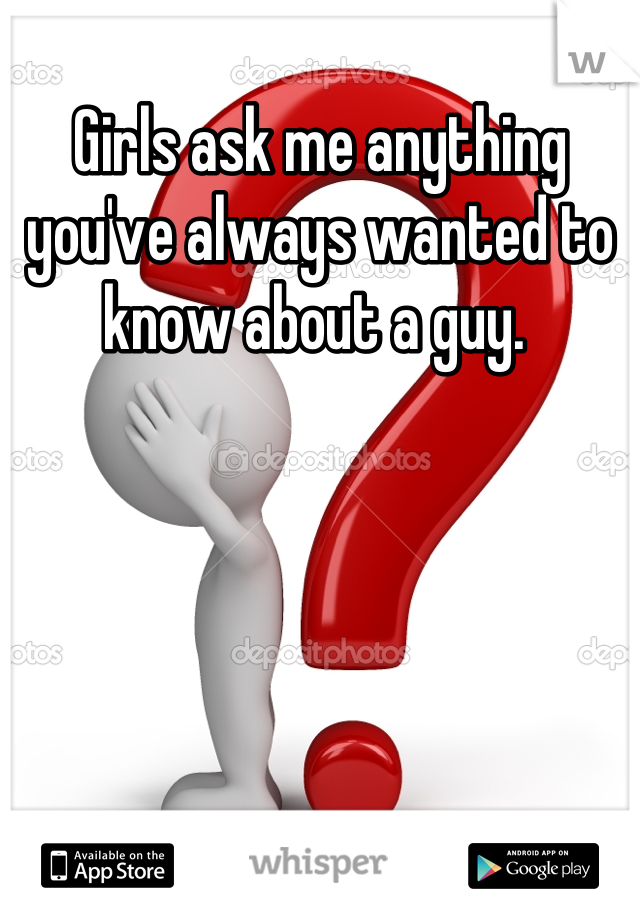 Girls ask me anything you've always wanted to know about a guy.