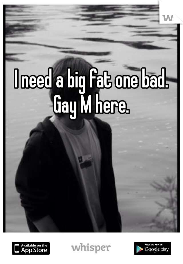 I need a big fat one bad.   Gay M here.