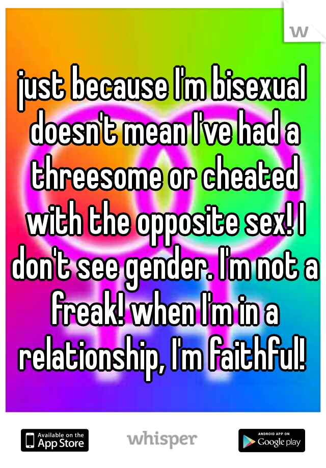 just because I'm bisexual doesn't mean I've had a threesome or cheated with the opposite sex! I don't see gender. I'm not a freak! when I'm in a relationship, I'm faithful!