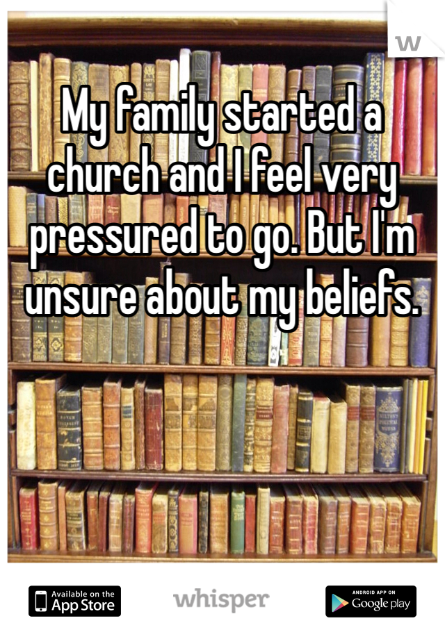 My family started a church and I feel very pressured to go. But I'm unsure about my beliefs.