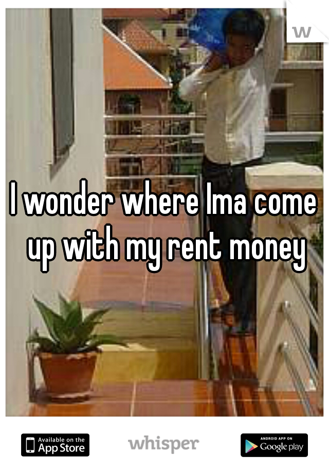 I wonder where Ima come up with my rent money