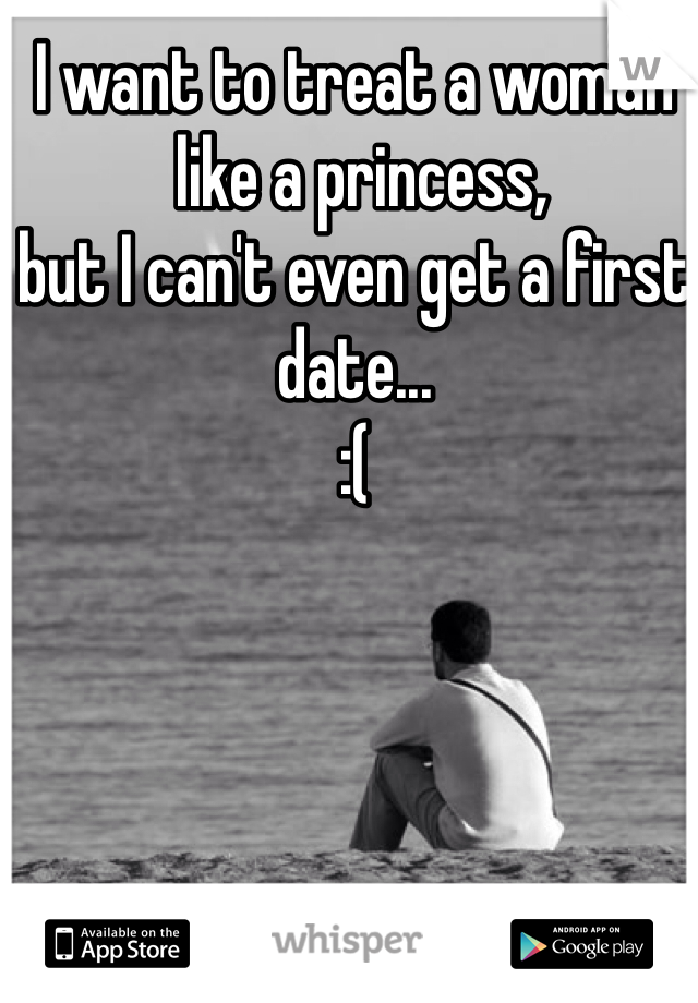 I want to treat a woman  like a princess,  but I can't even get a first date...    :(