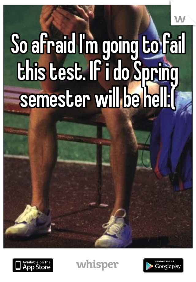 So afraid I'm going to fail this test. If i do Spring semester will be hell:(