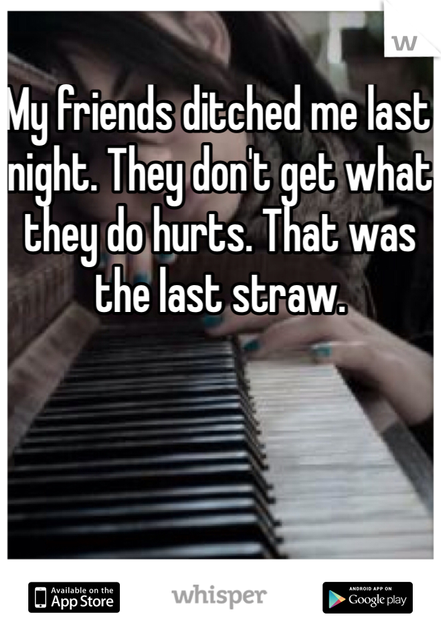 My friends ditched me last night. They don't get what they do hurts. That was the last straw.