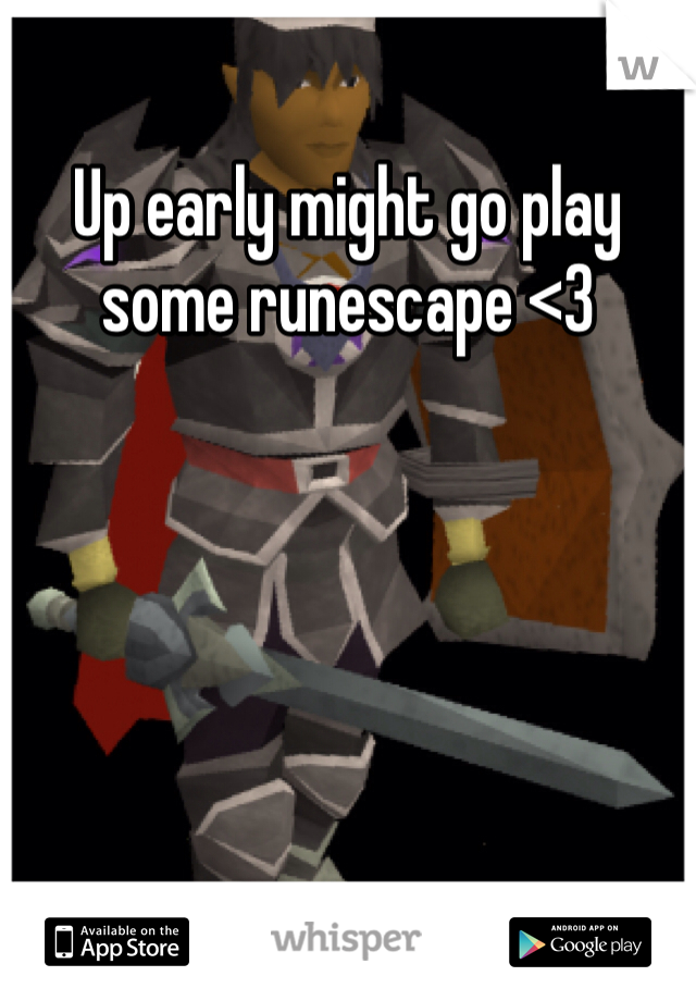 Up early might go play some runescape <3