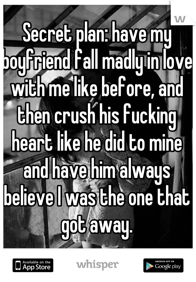 Secret plan: have my boyfriend fall madly in love with me like before, and then crush his fucking heart like he did to mine and have him always believe I was the one that got away.