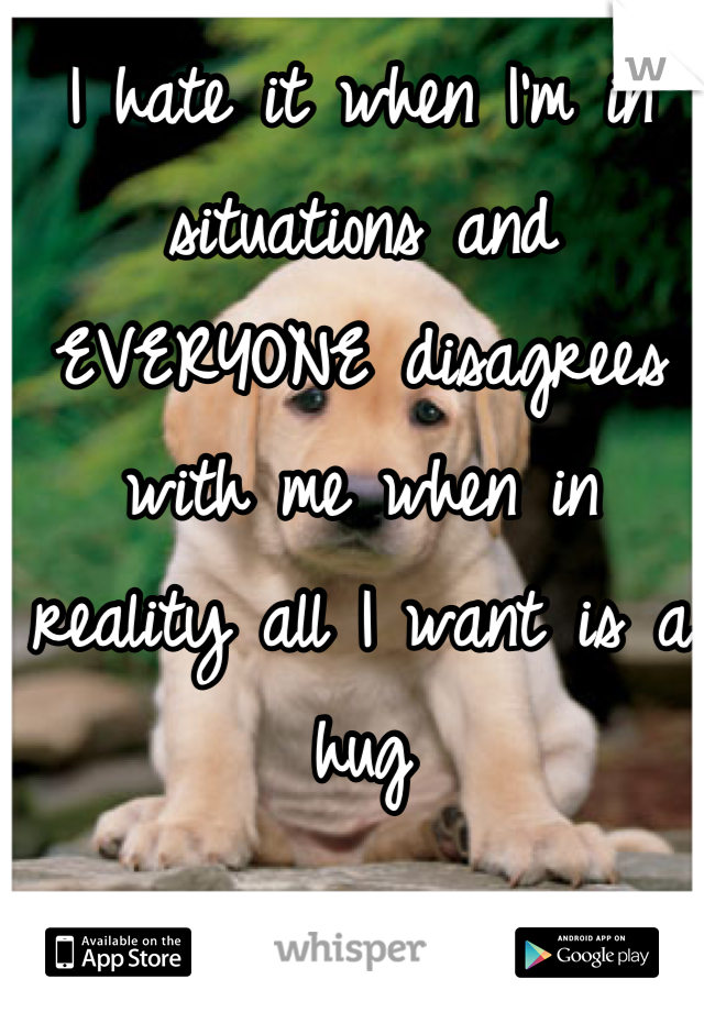 I hate it when I'm in situations and EVERYONE disagrees with me when in reality all I want is a hug