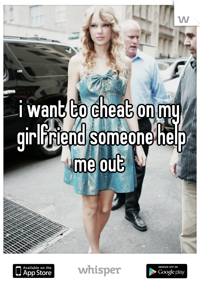 i want to cheat on my girlfriend someone help me out