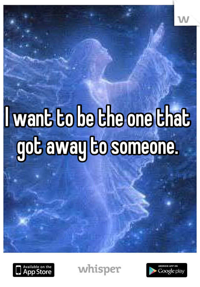 I want to be the one that got away to someone.
