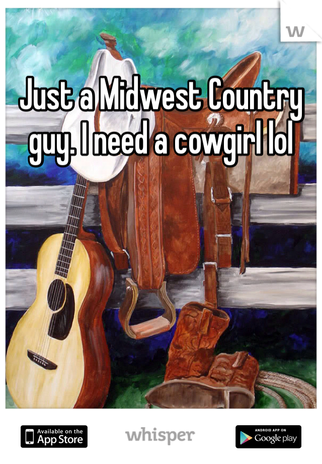 Just a Midwest Country guy. I need a cowgirl lol