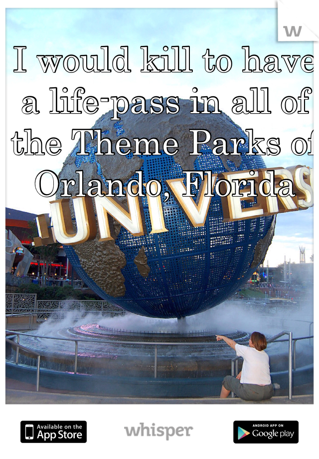 I would kill to have a life-pass in all of the Theme Parks of Orlando, Florida