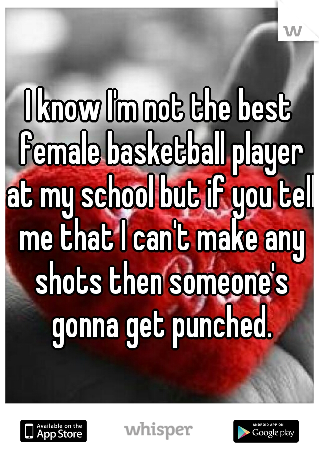 I know I'm not the best female basketball player at my school but if you tell me that I can't make any shots then someone's gonna get punched.