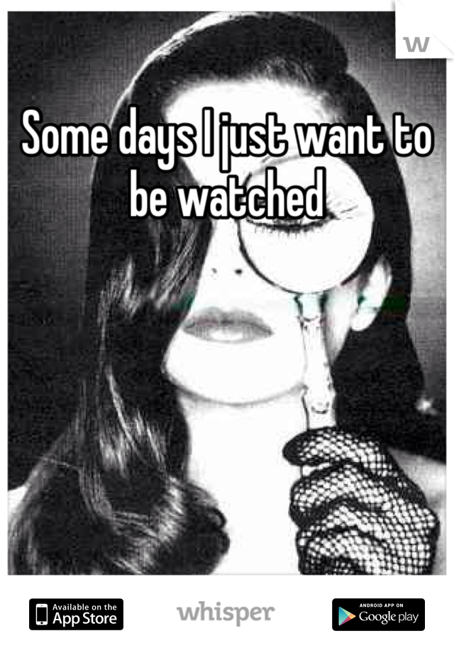 Some days I just want to be watched