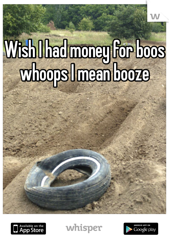 Wish I had money for boos whoops I mean booze