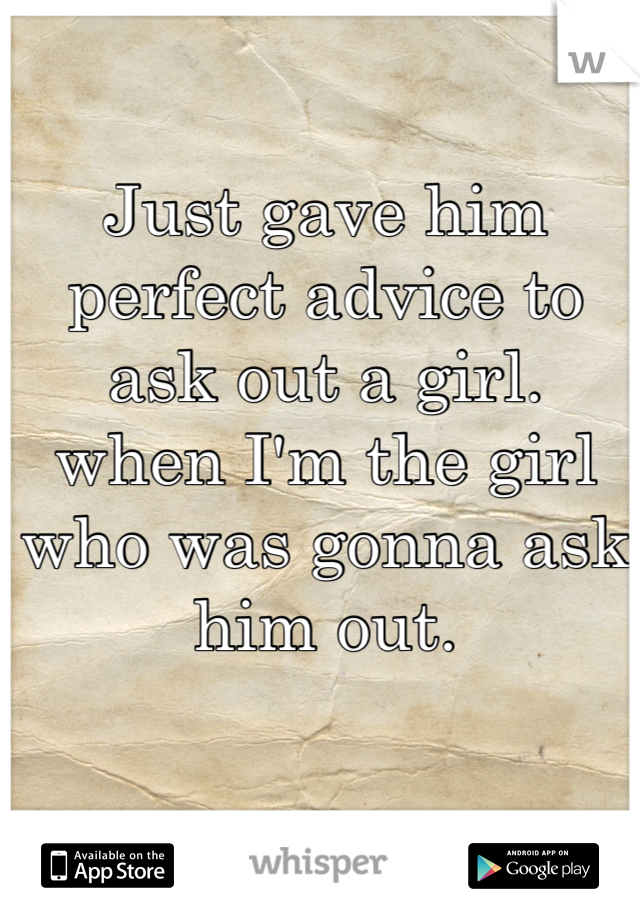 Just gave him perfect advice to ask out a girl. when I'm the girl who was gonna ask him out.