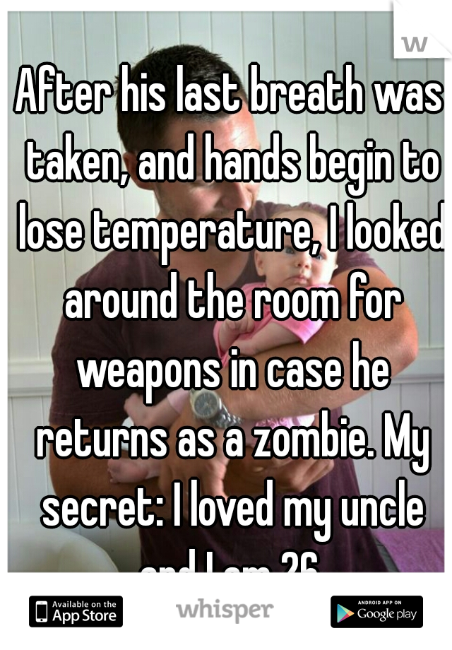 After his last breath was taken, and hands begin to lose temperature, I looked around the room for weapons in case he returns as a zombie. My secret: I loved my uncle and I am 26.