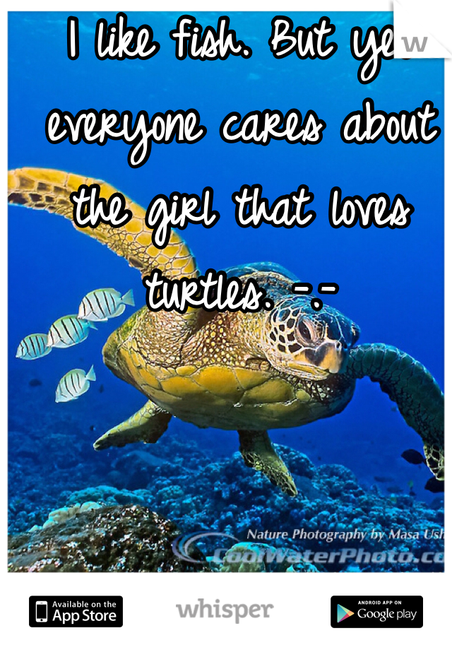 I like fish. But yet everyone cares about the girl that loves turtles. -.-
