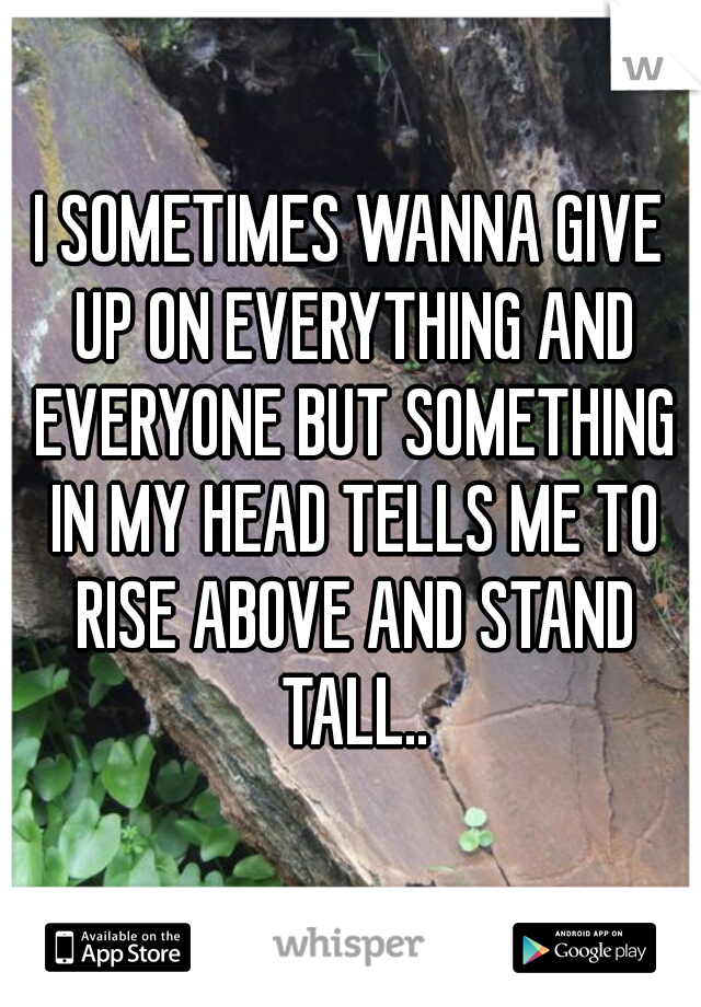 I SOMETIMES WANNA GIVE UP ON EVERYTHING AND EVERYONE BUT SOMETHING IN MY HEAD TELLS ME TO RISE ABOVE AND STAND TALL..