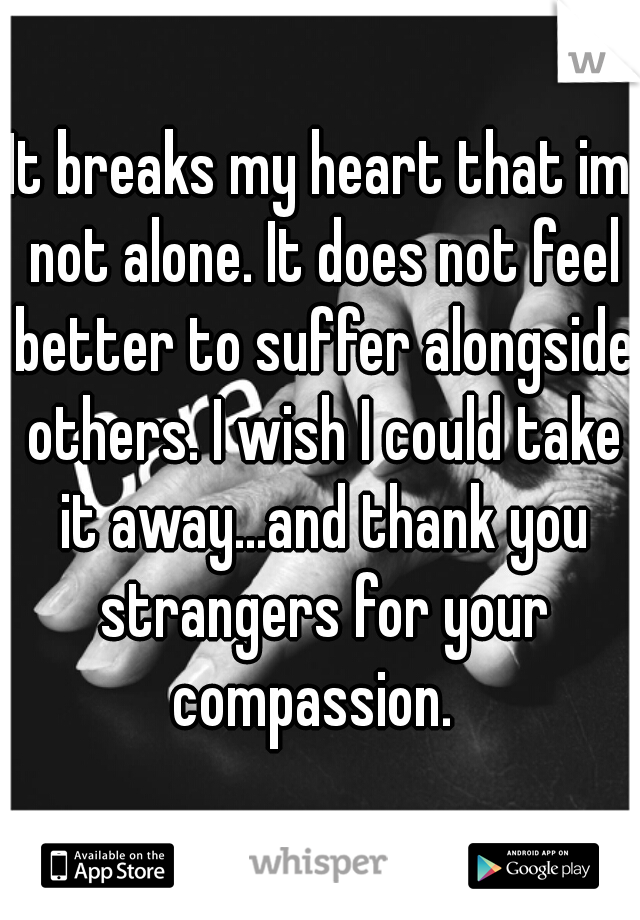 It breaks my heart that im not alone. It does not feel better to suffer alongside others. I wish I could take it away...and thank you strangers for your compassion.