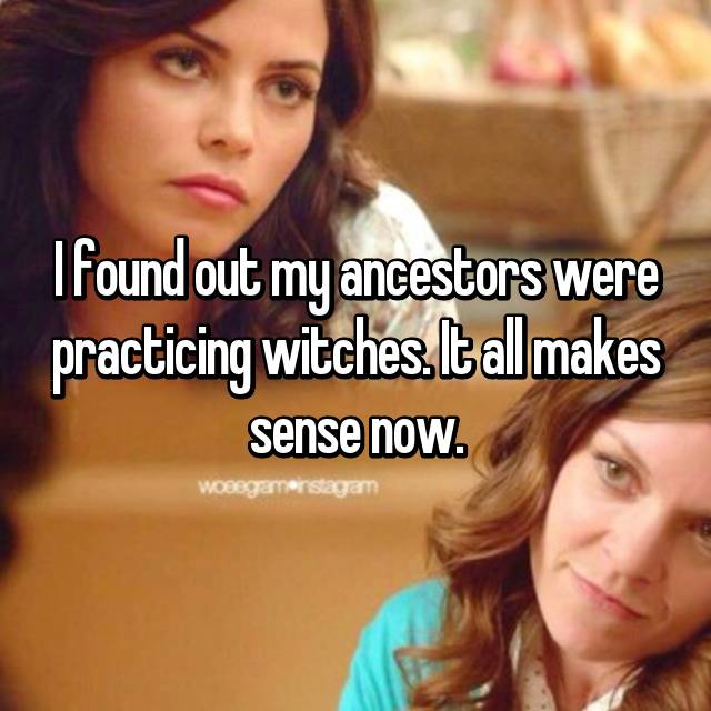 I found out my ancestors were practicing witches. It all makes sense now.