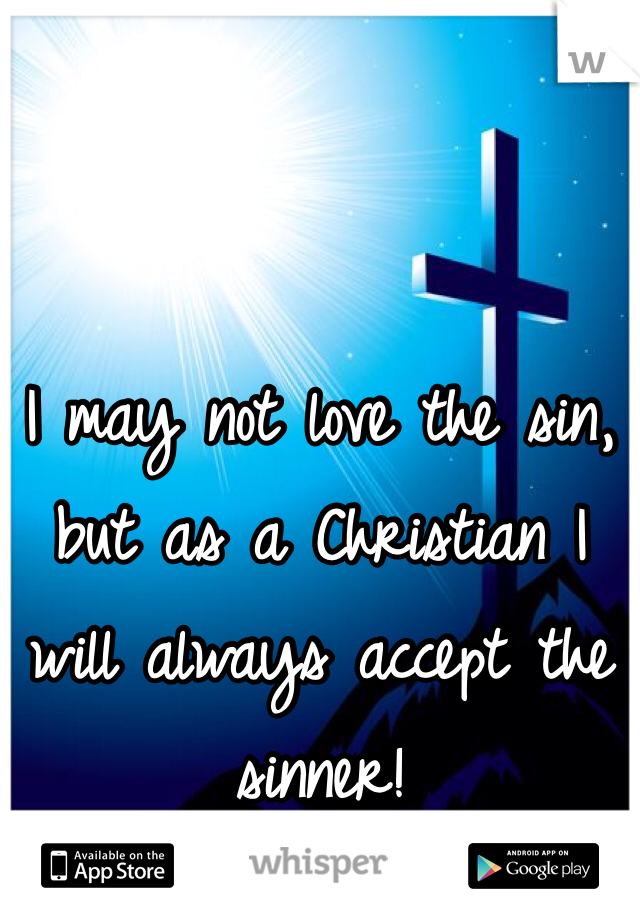 I may not love the sin, but as a Christian I will always accept the sinner!